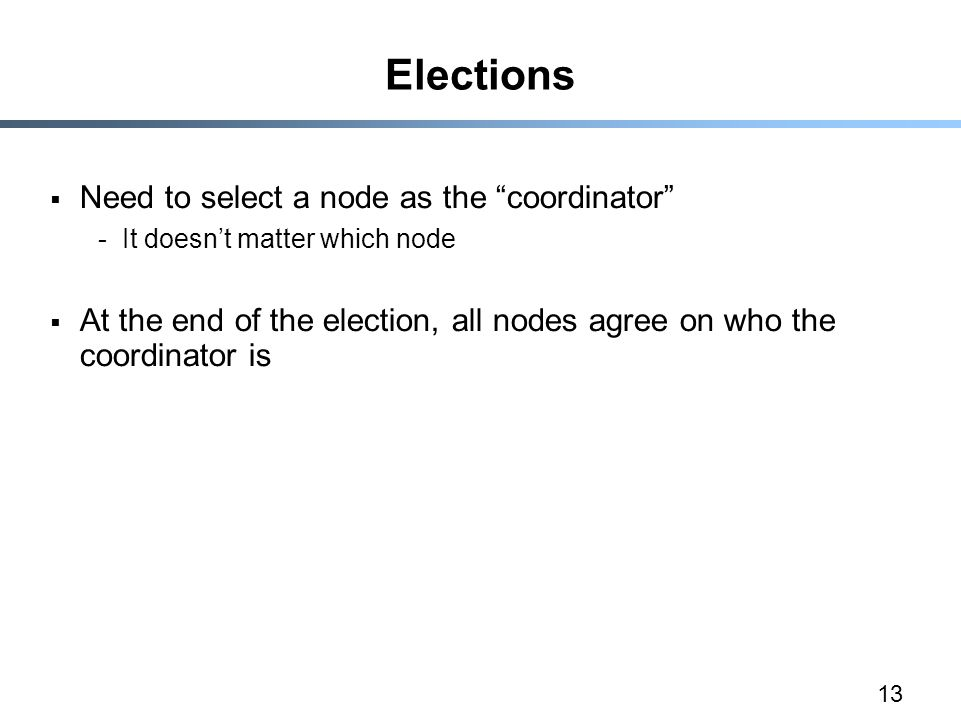 "13 Elections  Need to select a node as the ""coordinator"" -It doesn't matter which node  At the end of the election, all nodes agree on who the coord"