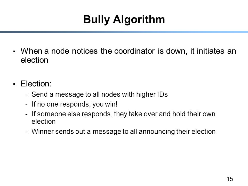 15 Bully Algorithm  When a node notices the coordinator is down, it initiates an election  Election: -Send a message to all nodes with higher IDs -I