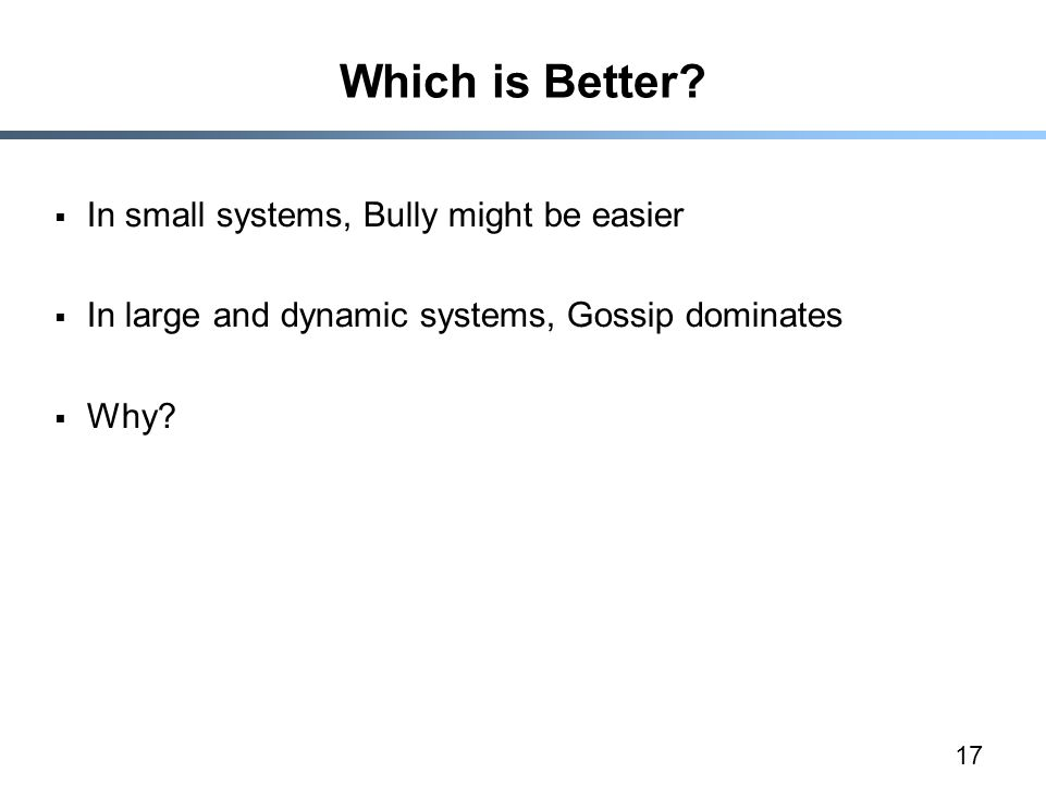 17 Which is Better?  In small systems, Bully might be easier  In large and dynamic systems, Gossip dominates  Why?