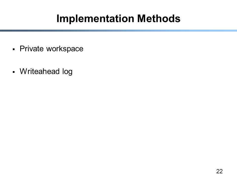 22 Implementation Methods  Private workspace  Writeahead log