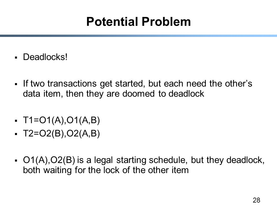 28 Potential Problem  Deadlocks!  If two transactions get started, but each need the other's data item, then they are doomed to deadlock  T1=O1(A),