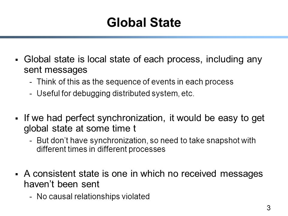 3 Global State  Global state is local state of each process, including any sent messages -Think of this as the sequence of events in each process -Us