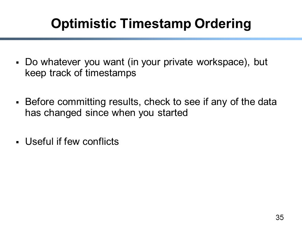 35 Optimistic Timestamp Ordering  Do whatever you want (in your private workspace), but keep track of timestamps  Before committing results, check t