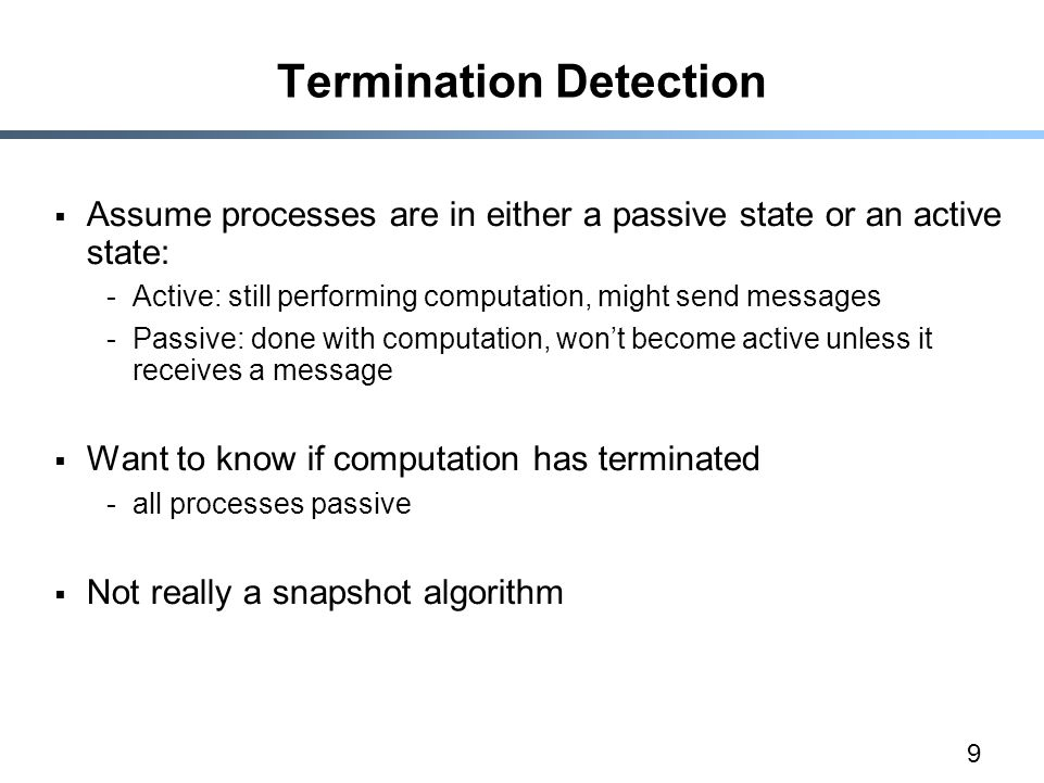 9 Termination Detection  Assume processes are in either a passive state or an active state: -Active: still performing computation, might send message