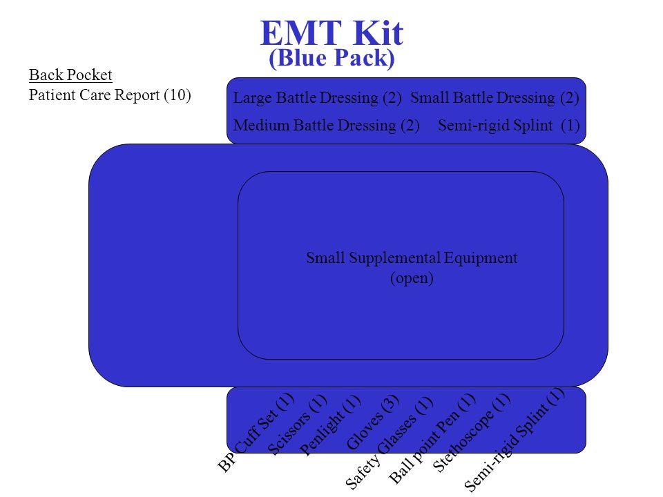 EMT Kit (Blue Pack) Small Supplemental Equipment (open) Stethoscope (1) BP Cuff Set (1) Scissors (1) Penlight (1) Gloves (3) Safety Glasses (1) Semi-rigid Splint (1) Ball point Pen (1) Large Battle Dressing (2) Medium Battle Dressing (2)Semi-rigid Splint (1) Small Battle Dressing (2) Back Pocket Patient Care Report (10)