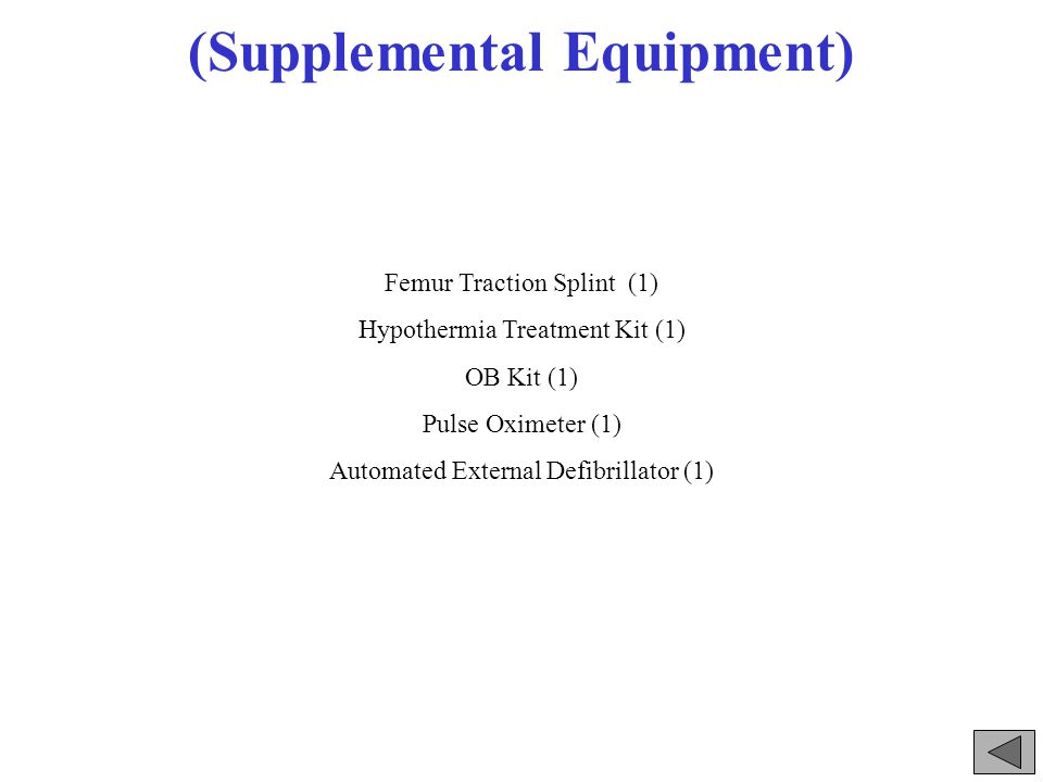 (Supplemental Equipment) Femur Traction Splint (1) Hypothermia Treatment Kit (1) OB Kit (1) Pulse Oximeter (1) Automated External Defibrillator (1)