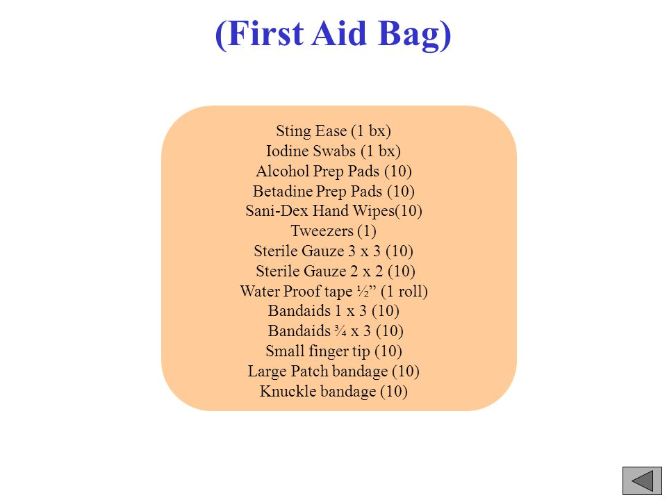 (First Aid Bag) Sting Ease (1 bx) Iodine Swabs (1 bx) Alcohol Prep Pads (10) Betadine Prep Pads (10) Sani-Dex Hand Wipes(10) Tweezers (1) Sterile Gauze 3 x 3 (10) Sterile Gauze 2 x 2 (10) Water Proof tape ½ (1 roll) Bandaids 1 x 3 (10) Bandaids ¾ x 3 (10) Small finger tip (10) Large Patch bandage (10) Knuckle bandage (10)