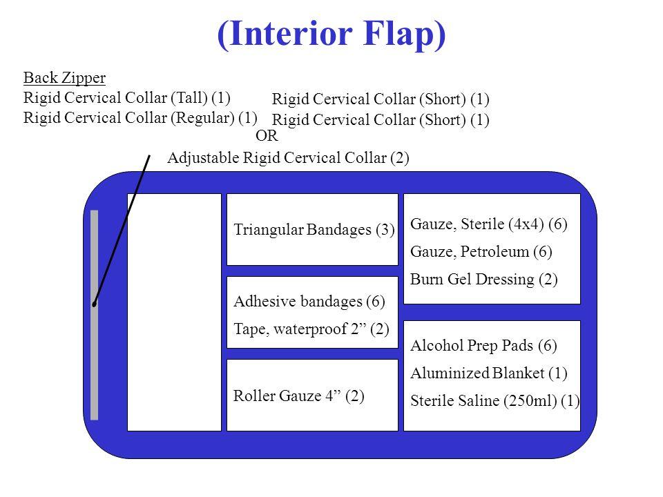 (Interior Flap) Back Zipper Rigid Cervical Collar (Tall) (1) Rigid Cervical Collar (Regular) (1) Rigid Cervical Collar (Short) (1) OR Adjustable Rigid Cervical Collar (2) Roller Gauze 4 (2) Adhesive bandages (6) Tape, waterproof 2 (2) Triangular Bandages (3) Alcohol Prep Pads (6) Aluminized Blanket (1) Sterile Saline (250ml) (1) Gauze, Sterile (4x4) (6) Gauze, Petroleum (6) Burn Gel Dressing (2)