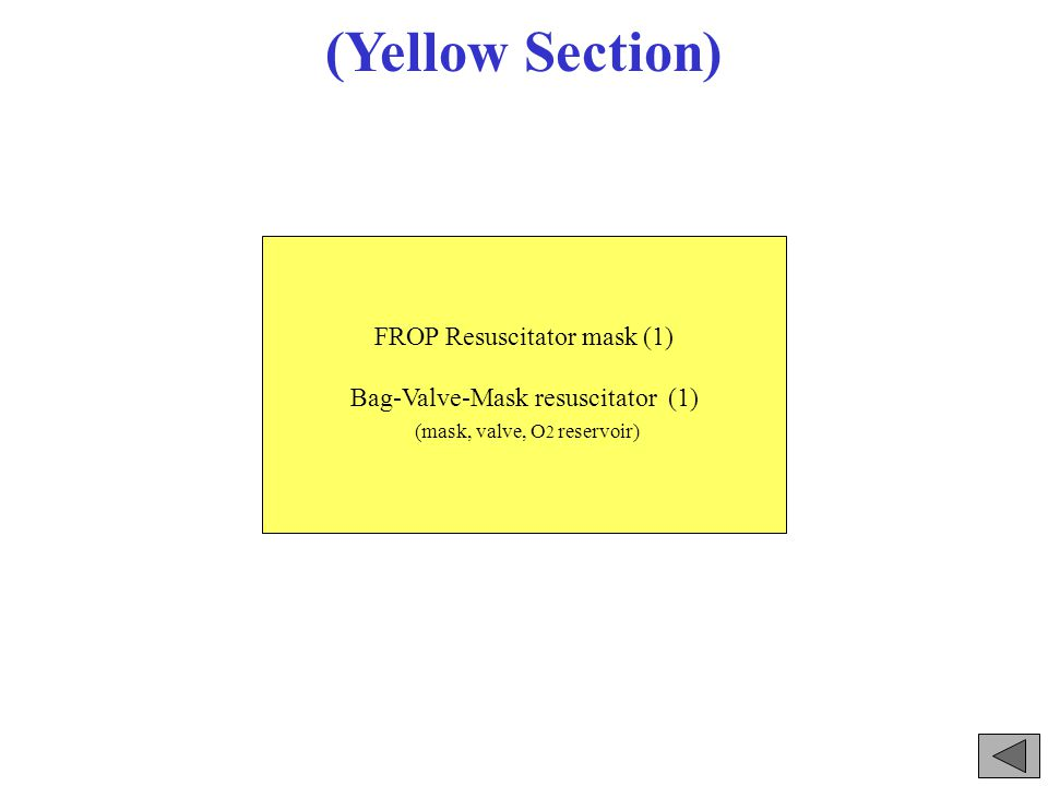 (Yellow Section) FROP Resuscitator mask (1) Bag-Valve-Mask resuscitator (1) (mask, valve, O 2 reservoir)