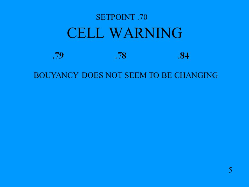 CELL WARNING SETPOINT.70 BOUYANCY DOES NOT SEEM TO BE CHANGING 5