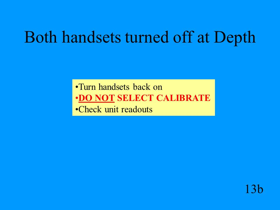 Both handsets turned off at Depth 13b Turn handsets back on DO NOT SELECT CALIBRATE Check unit readouts