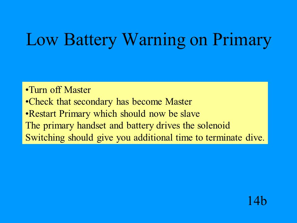 Low Battery Warning on Primary 14b Turn off Master Check that secondary has become Master Restart Primary which should now be slave The primary handset and battery drives the solenoid Switching should give you additional time to terminate dive.