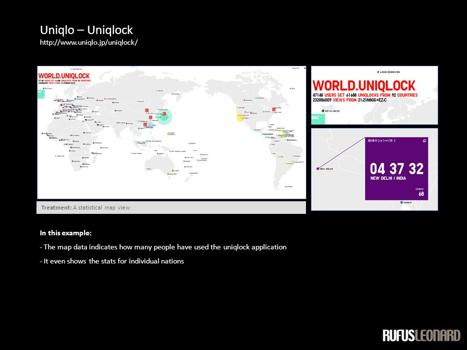 Uniqlo – Uniqlock http://www.uniqlo.jp/uniqlock/ In this example: - The map data indicates how many people have used the uniqlock application - It even shows the stats for individual nations Treatment: A statistical map view