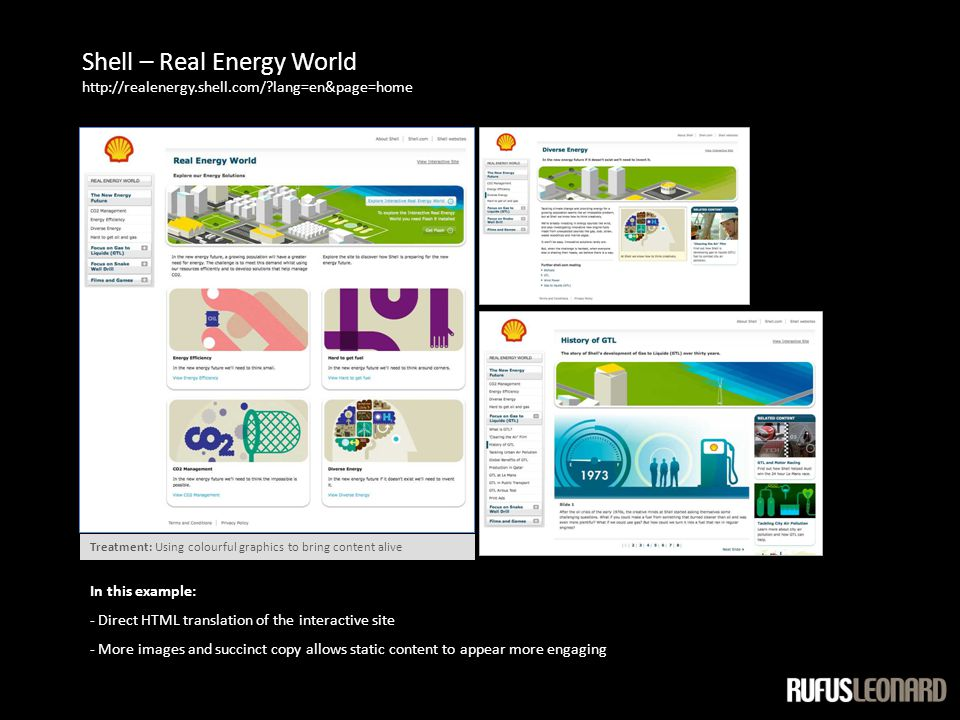 Shell – Real Energy World http://realenergy.shell.com/ lang=en&page=home In this example: - Direct HTML translation of the interactive site - More images and succinct copy allows static content to appear more engaging Treatment: Using colourful graphics to bring content alive