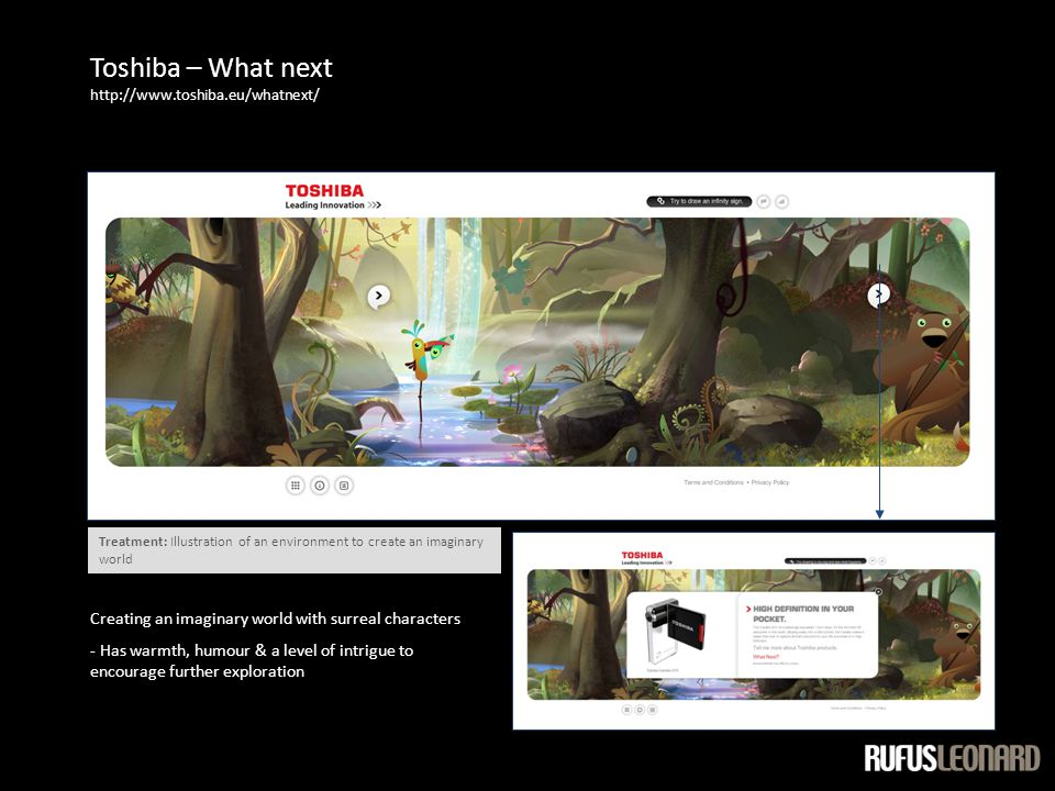Toshiba – What next http://www.toshiba.eu/whatnext/ Creating an imaginary world with surreal characters - Has warmth, humour & a level of intrigue to encourage further exploration Treatment: Illustration of an environment to create an imaginary world