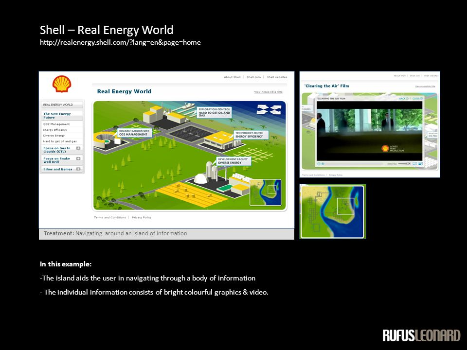Shell – Real Energy World http://realenergy.shell.com/ lang=en&page=home Treatment: Navigating around an island of information In this example: -The island aids the user in navigating through a body of information - The individual information consists of bright colourful graphics & video.