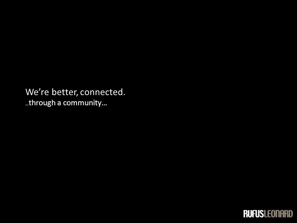 We're better, connected. … through a community…