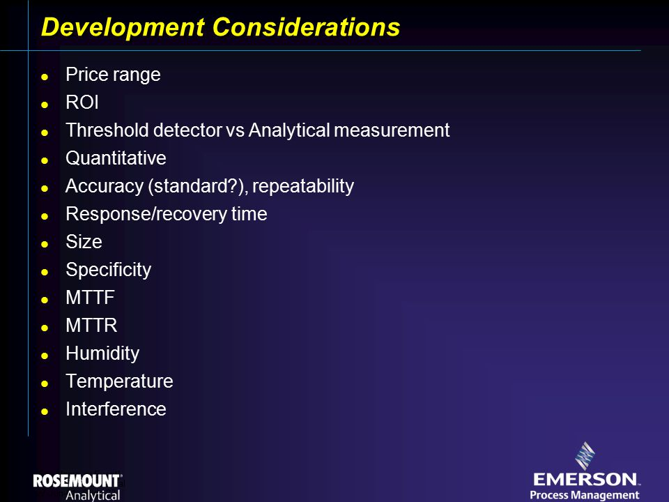 [File Name or Event] Emerson Confidential 27-Jun-01, Slide 23 Development Considerations Price range ROI Threshold detector vs Analytical measurement Quantitative Accuracy (standard ), repeatability Response/recovery time Size Specificity MTTF MTTR Humidity Temperature Interference