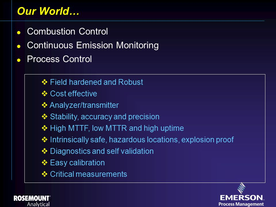 [File Name or Event] Emerson Confidential 27-Jun-01, Slide 6 Our World… Combustion Control Continuous Emission Monitoring Process Control  Field hardened and Robust  Cost effective  Analyzer/transmitter  Stability, accuracy and precision  High MTTF, low MTTR and high uptime  Intrinsically safe, hazardous locations, explosion proof  Diagnostics and self validation  Easy calibration  Critical measurements