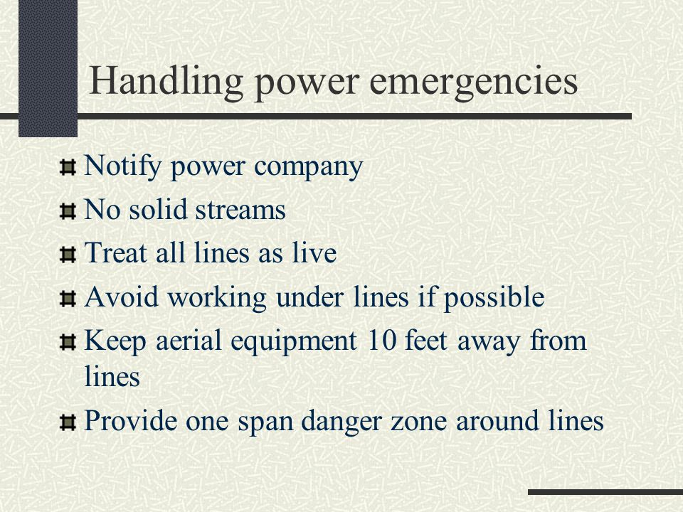 Handling power emergencies Notify power company No solid streams Treat all lines as live Avoid working under lines if possible Keep aerial equipment 10 feet away from lines Provide one span danger zone around lines