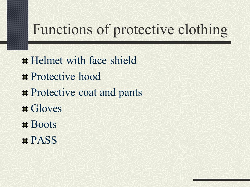 Functions of protective clothing Helmet with face shield Protective hood Protective coat and pants Gloves Boots PASS