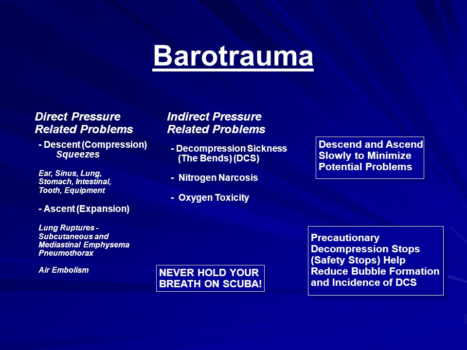 Barotrauma Direct Pressure Related Problems Indirect Pressure Related Problems - Descent (Compression) Squeezes Ear, Sinus, Lung, Stomach, Intestinal, Tooth, Equipment - Ascent (Expansion) Lung Ruptures - Subcutaneous and Mediastinal Emphysema Pneumothorax Air Embolism - Decompression Sickness (The Bends) (DCS) - Nitrogen Narcosis - Oxygen Toxicity Descend and Ascend Slowly to Minimize Potential Problems NEVER HOLD YOUR BREATH ON SCUBA.