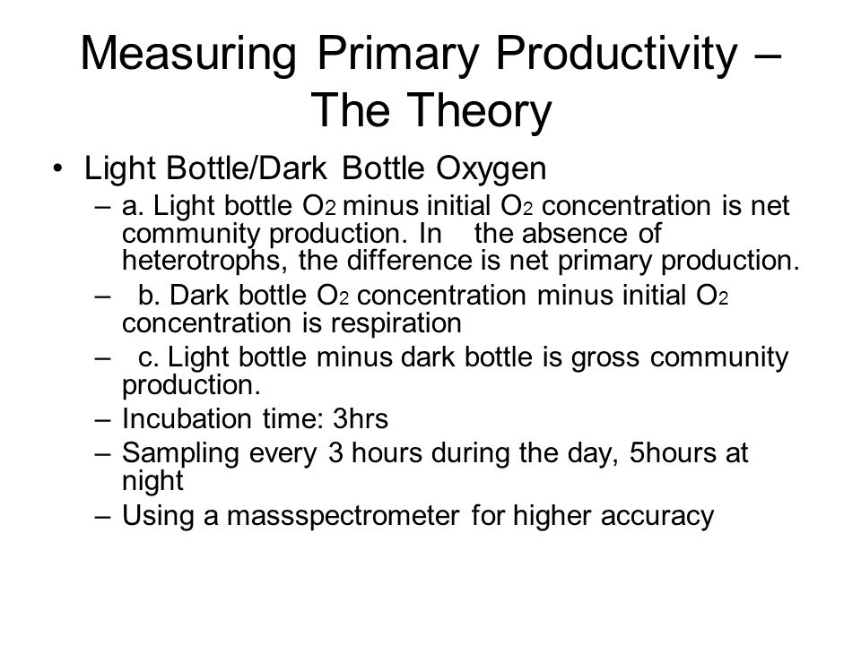 Measuring Primary Productivity – The Theory Light Bottle/Dark Bottle Oxygen –a. Light bottle O 2 minus initial O 2 concentration is net community prod