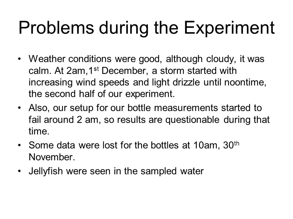 Problems during the Experiment Weather conditions were good, although cloudy, it was calm. At 2am,1 st December, a storm started with increasing wind