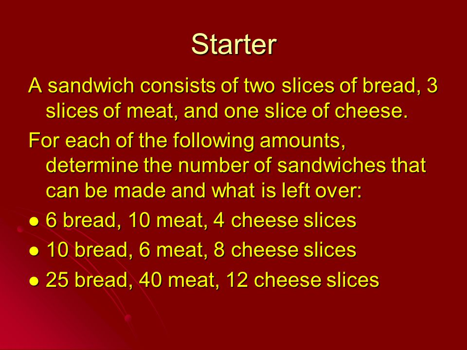 Starter A sandwich consists of two slices of bread, 3 slices of meat, and one slice of cheese. For each of the following amounts, determine the number