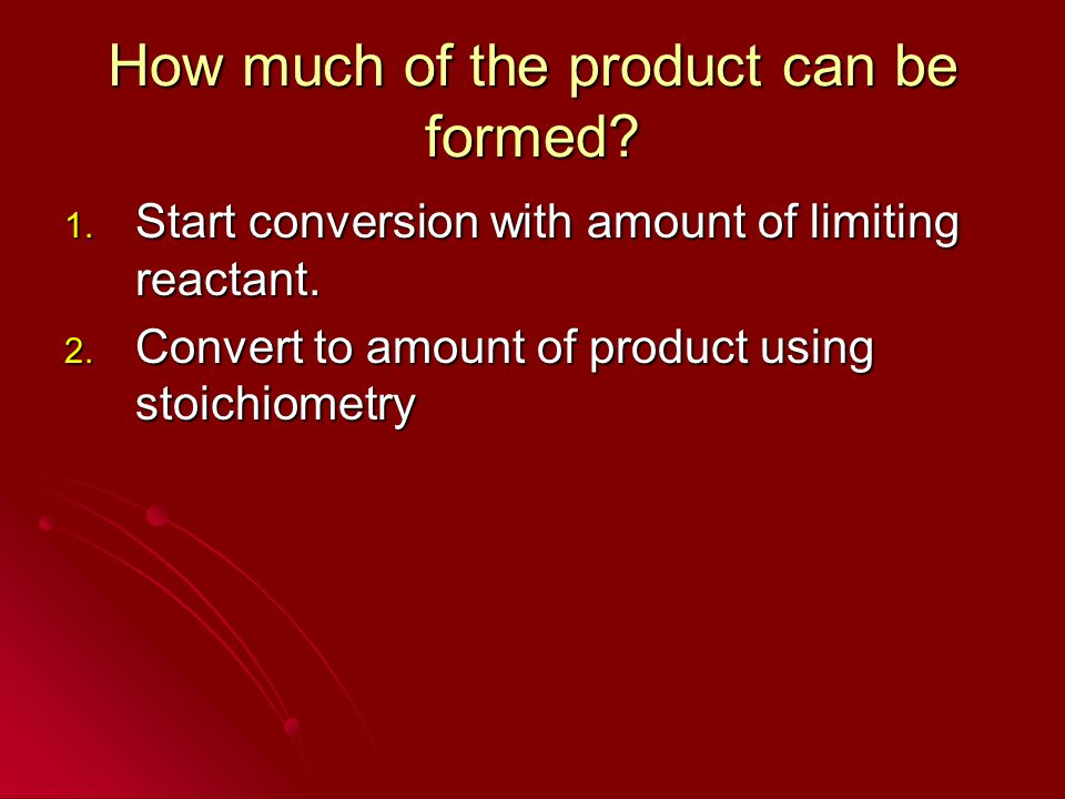 How much of the product can be formed? 1. Start conversion with amount of limiting reactant. 2. Convert to amount of product using stoichiometry