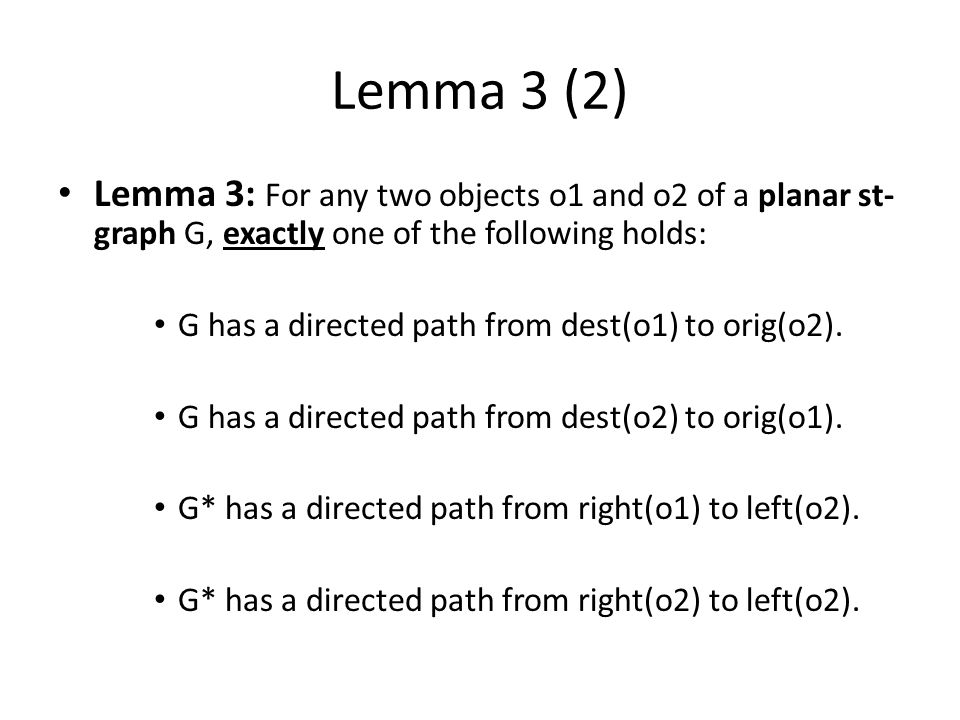 Lemma 3 (2) Lemma 3: For any two objects o1 and o2 of a planar st- graph G, exactly one of the following holds: G has a directed path from dest(o1) to orig(o2).