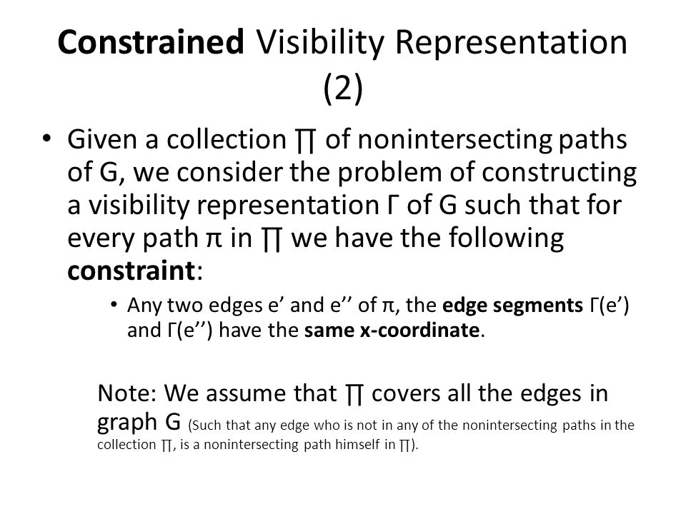 Constrained Visibility Representation (2) Given a collection ∏ of nonintersecting paths of G, we consider the problem of constructing a visibility representation Γ of G such that for every path π in ∏ we have the following constraint: Any two edges e' and e'' of π, the edge segments Γ(e') and Γ(e'') have the same x-coordinate.