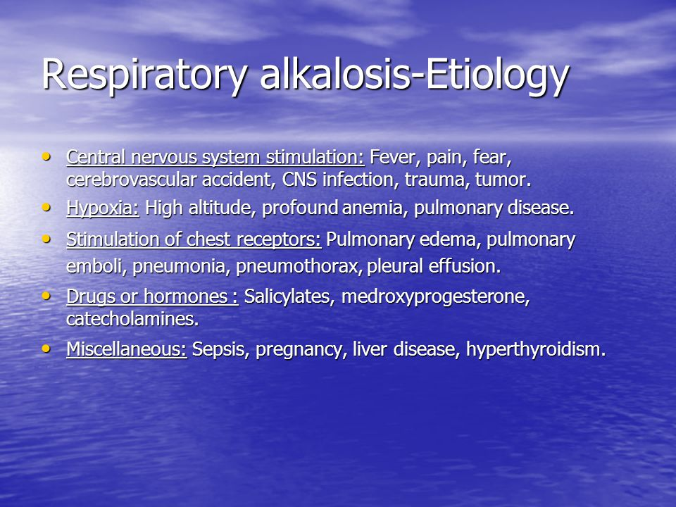 Respiratory alkalosis-Etiology Central nervous system stimulation: Fever, pain, fear, cerebrovascular accident, CNS infection, trauma, tumor.