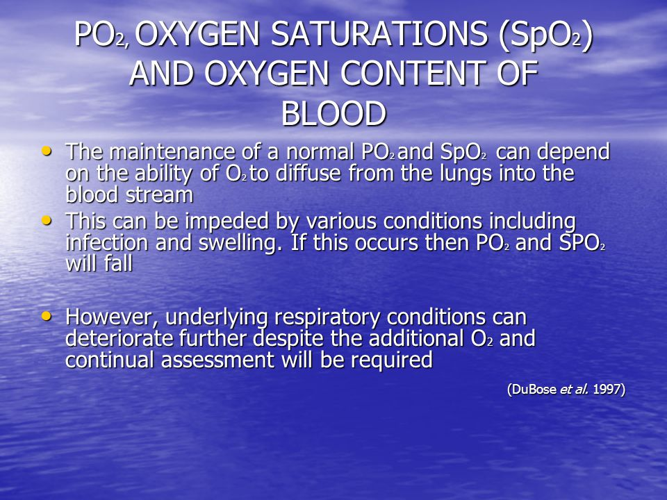 PO 2, OXYGEN SATURATIONS (SpO 2 ) AND OXYGEN CONTENT OF BLOOD The maintenance of a normal PO 2 and SpO 2 can depend on the ability of O 2 to diffuse from the lungs into the blood stream The maintenance of a normal PO 2 and SpO 2 can depend on the ability of O 2 to diffuse from the lungs into the blood stream This can be impeded by various conditions including infection and swelling.