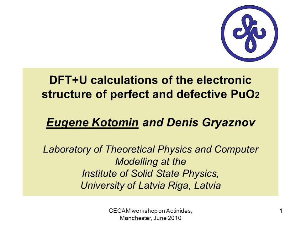 CECAM workshop on Actinides, Manchester, June 2010 1 DFT+U calculations of the electronic structure of perfect and defective PuO 2 Eugene Kotomin and Denis Gryaznov Laboratory of Theoretical Physics and Computer Modelling at the Institute of Solid State Physics, University of Latvia Riga, Latvia