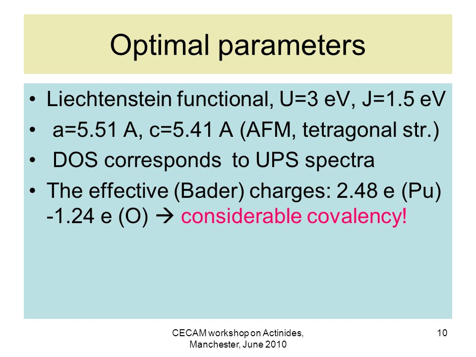 CECAM workshop on Actinides, Manchester, June 2010 10 Optimal parameters Liechtenstein functional, U=3 eV, J=1.5 eV a=5.51 A, c=5.41 A (AFM, tetragonal str.) DOS corresponds to UPS spectra The effective (Bader) charges: 2.48 e (Pu) -1.24 e (O)  considerable covalency!