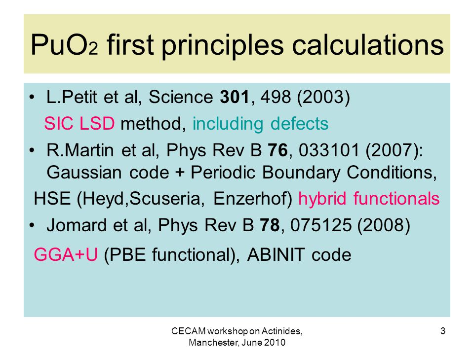 CECAM workshop on Actinides, Manchester, June 2010 3 PuO 2 first principles calculations L.Petit et al, Science 301, 498 (2003) SIC LSD method, including defects R.Martin et al, Phys Rev B 76, 033101 (2007): Gaussian code + Periodic Boundary Conditions, HSE (Heyd,Scuseria, Enzerhof) hybrid functionals Jomard et al, Phys Rev B 78, 075125 (2008) GGA+U (PBE functional), ABINIT code
