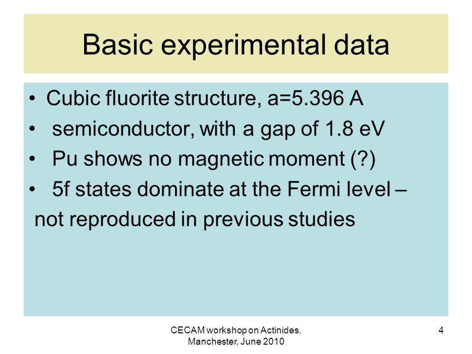 CECAM workshop on Actinides, Manchester, June 2010 4 Basic experimental data Cubic fluorite structure, a=5.396 A semiconductor, with a gap of 1.8 eV Pu shows no magnetic moment ( ) 5f states dominate at the Fermi level – not reproduced in previous studies