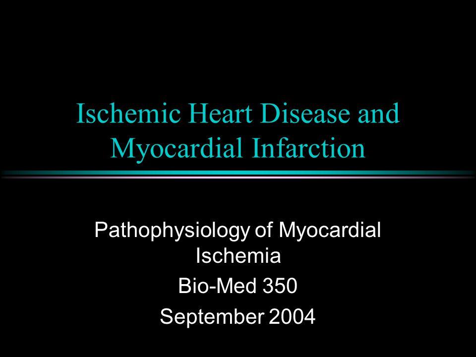 Ischemic Heart Disease and Myocardial Infarction Pathophysiology of Myocardial Ischemia Bio-Med 350 September 2004