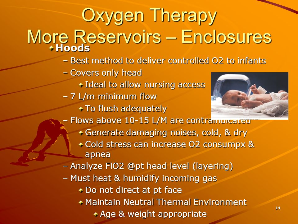 Oxygen Therapy More Reservoirs – Enclosures Hoods –Best method to deliver controlled O2 to infants –Covers only head Ideal to allow nursing access –7 L/m minimum flow To flush adequately –Flows above 10-15 L/M are contraindicated Generate damaging noises, cold, & dry Cold stress can increase O2 consumpx & apnea –Analyze FiO2 @pt head level (layering) –Must heat & humidify incoming gas Do not direct at pt face Maintain Neutral Thermal Environment Age & weight appropriate 14