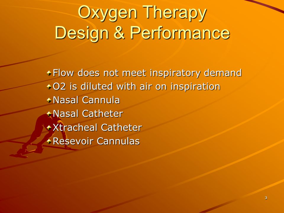 Oxygen Therapy Design & Performance Flow does not meet inspiratory demand O2 is diluted with air on inspiration Nasal Cannula Nasal Catheter Xtracheal Catheter Resevoir Cannulas 3
