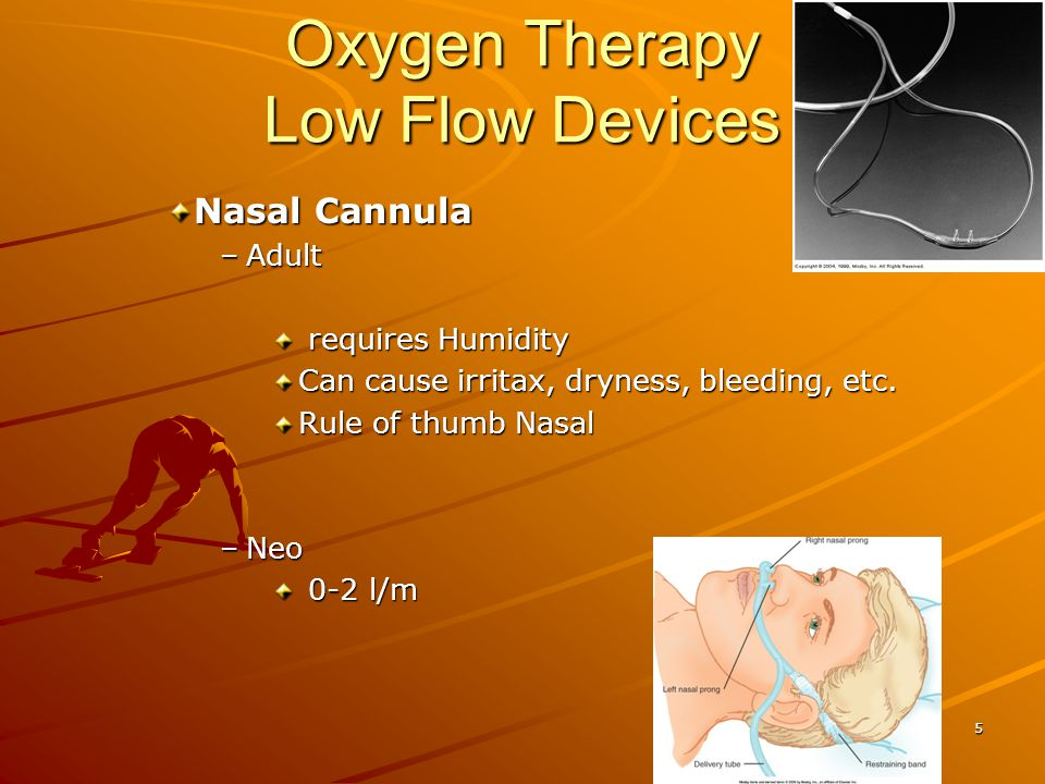 Oxygen Therapy Low Flow Devices Nasal Catheter –Adult Visualize placement or blind to depth = to length of nose to tragus Replace Q8hrs Affects secretion, irritax, etc.