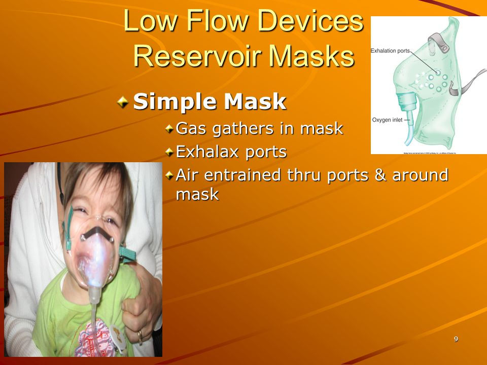 Low Flow Devices Reservoir Masks Simple Mask Gas gathers in mask Exhalax ports Air entrained thru ports & around mask 9