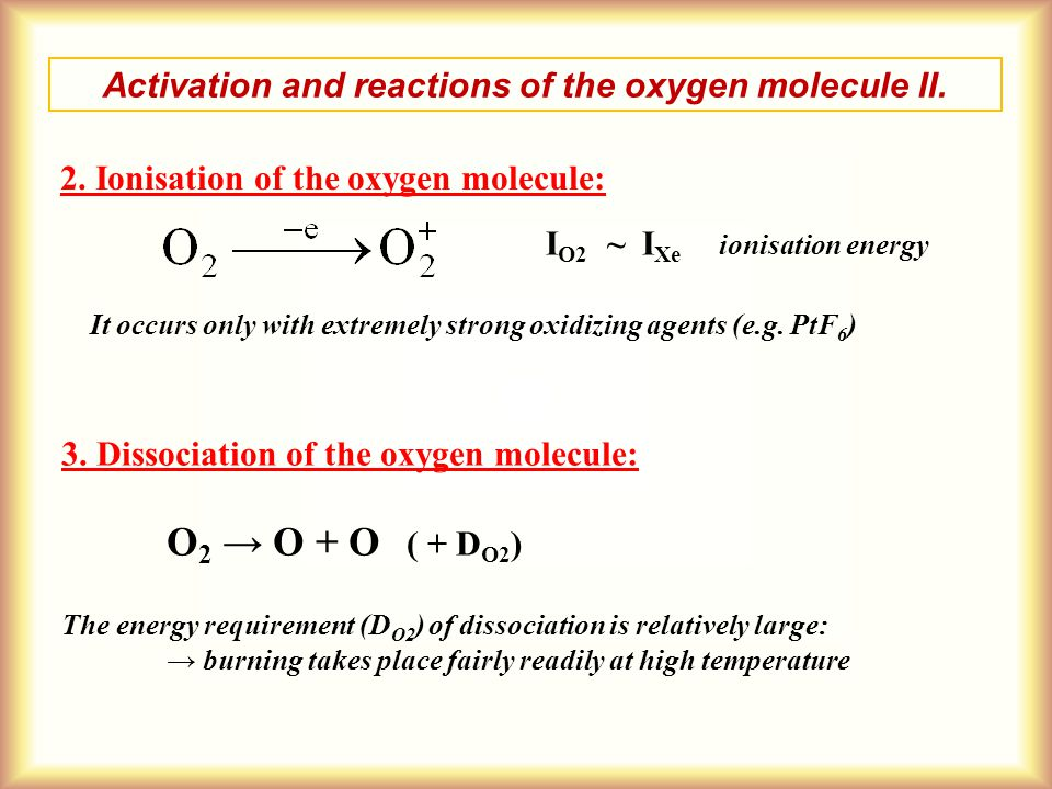 Activation and reactions of the oxygen molecule II. 2. Ionisation of the oxygen molecule: I O2 ~ I Xe ionisation energy It occurs only with extremely