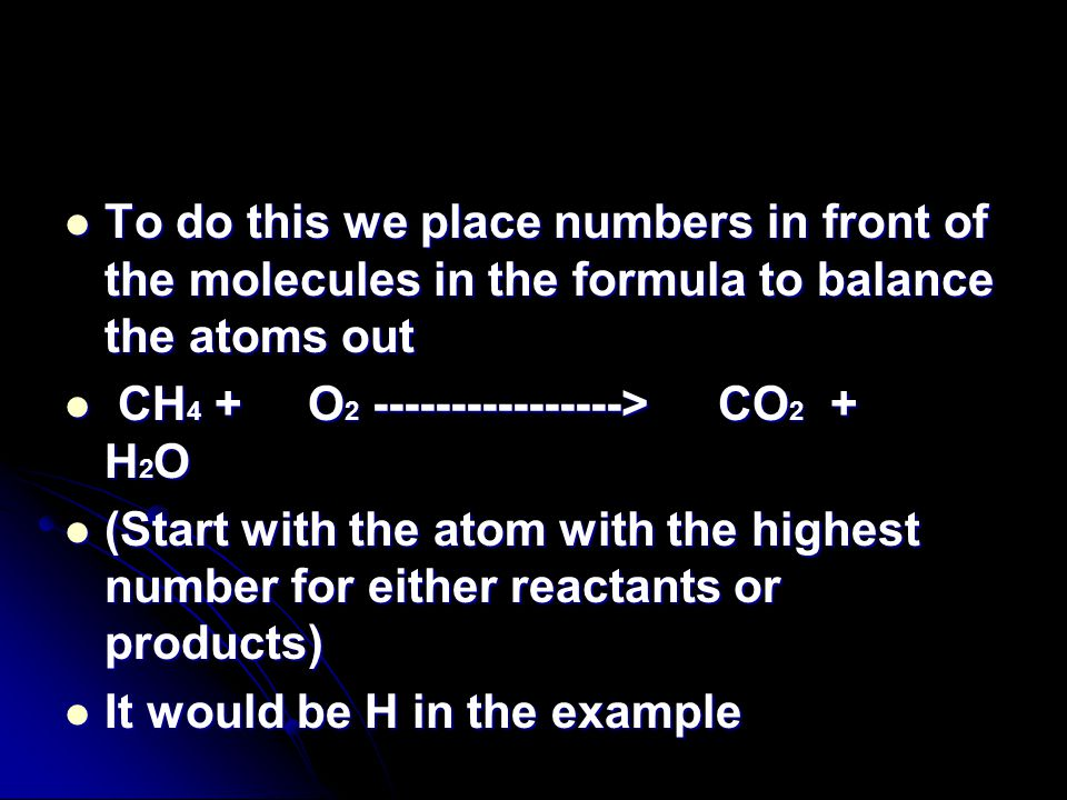 To do this we place numbers in front of the molecules in the formula to balance the atoms out To do this we place numbers in front of the molecules in the formula to balance the atoms out CH 4 + O 2 ----------------> CO 2 + H 2 O CH 4 + O 2 ----------------> CO 2 + H 2 O (Start with the atom with the highest number for either reactants or products) (Start with the atom with the highest number for either reactants or products) It would be H in the example It would be H in the example