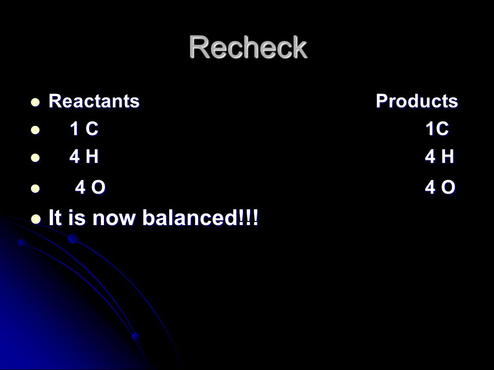 Recheck ReactantsProducts ReactantsProducts 1 C1C 1 C1C 4 H4 H 4 H4 H 4 O4 O 4 O4 O It is now balanced!!.