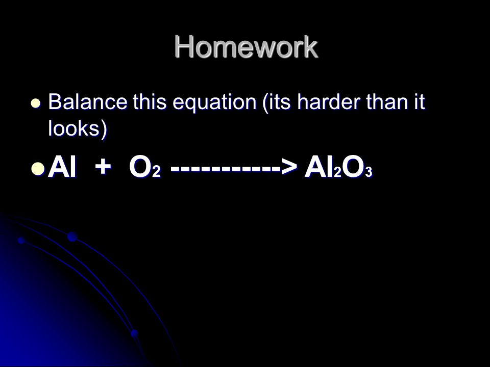 Homework Balance this equation (its harder than it looks) Balance this equation (its harder than it looks) Al + O 2 -----------> Al 2 O 3 Al + O 2 -----------> Al 2 O 3