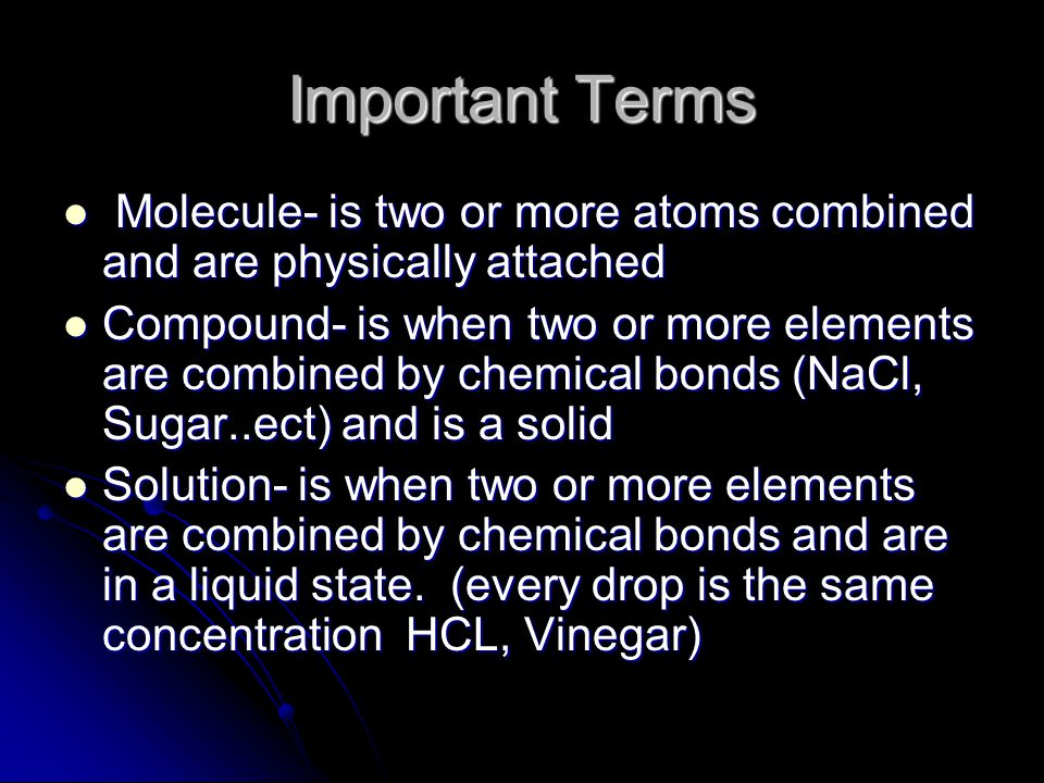 Important Terms Molecule- is two or more atoms combined and are physically attached Molecule- is two or more atoms combined and are physically attached Compound- is when two or more elements are combined by chemical bonds (NaCl, Sugar..ect) and is a solid Compound- is when two or more elements are combined by chemical bonds (NaCl, Sugar..ect) and is a solid Solution- is when two or more elements are combined by chemical bonds and are in a liquid state.