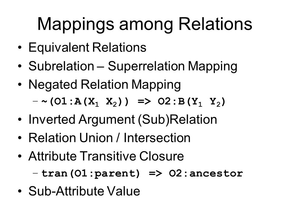 Mappings among Relations Equivalent Relations Subrelation – Superrelation Mapping Negated Relation Mapping –~(O1:A(X 1 X 2 )) => O2:B(Y 1 Y 2 ) Invert