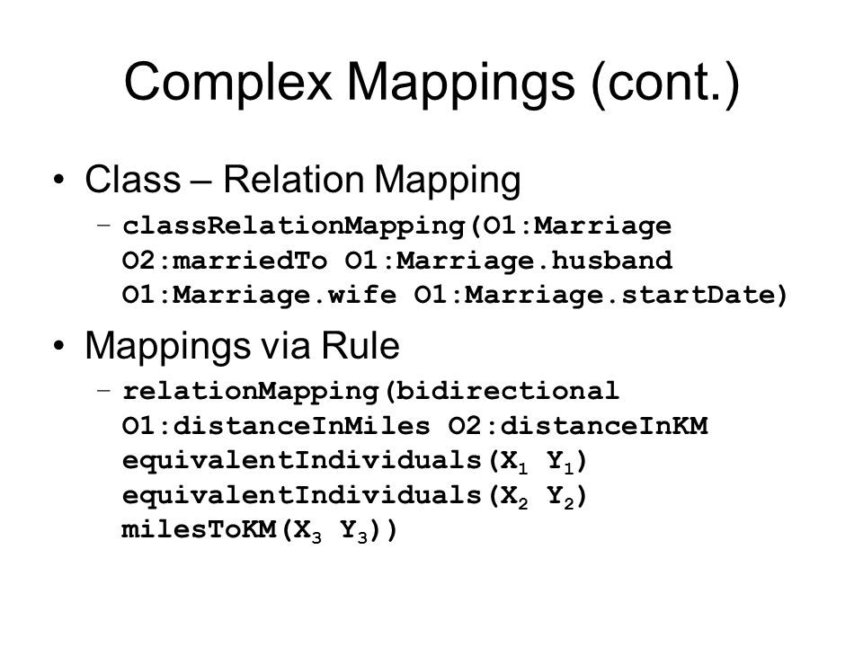 Complex Mappings (cont.) Class – Relation Mapping –classRelationMapping(O1:Marriage O2:marriedTo O1:Marriage.husband O1:Marriage.wife O1:Marriage.startDate) Mappings via Rule –relationMapping(bidirectional O1:distanceInMiles O2:distanceInKM equivalentIndividuals(X 1 Y 1 ) equivalentIndividuals(X 2 Y 2 ) milesToKM(X 3 Y 3 ))